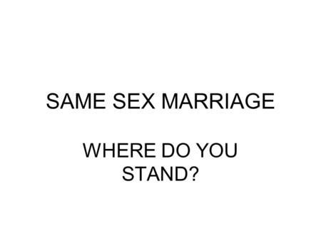 SAME SEX MARRIAGE WHERE DO YOU STAND?. SAME SEX MARRIAGE What's Love got to do with it?