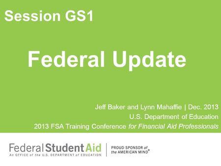 Federal Update Session GS1 Jeff Baker and Lynn Mahaffie | Dec. 2013 U.S. Department of Education 2013 FSA Training Conference for Financial Aid Professionals.