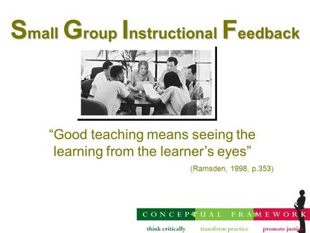 "S mall G roup I nstructional F eedback ""Good teaching means seeing the learning from the learner's eyes"" (Ramsden, 1998, p.353)"