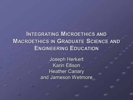 I NTEGRATING M ICROETHICS AND M ACROETHICS IN G RADUATE S CIENCE AND E NGINEERING E DUCATION Joseph Herkert Karin Ellison Heather Canary and Jameson Wetmore.