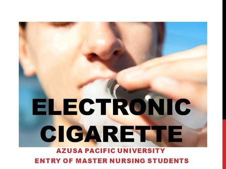ELECTRONIC CIGARETTE AZUSA PACIFIC UNIVERSITY ENTRY OF MASTER NURSING STUDENTS.