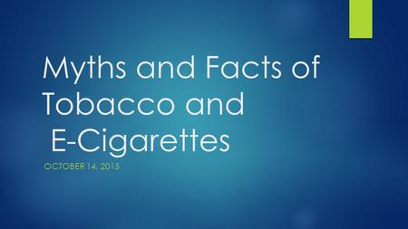 Myths and Facts of Tobacco and E-Cigarettes OCTOBER 14, 2015.