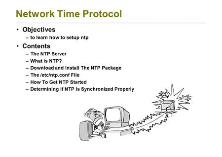 Network Time Protocol Objectives –to learn how to setup ntp Contents –The NTP Server –What is NTP? –Download and Install The NTP Package –The /etc/ntp.conf.