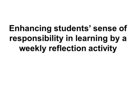 Enhancing students' sense of responsibility in learning by a weekly reflection activity.