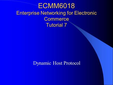 ECMM6018 Enterprise Networking for Electronic Commerce Tutorial 7 Dynamic Host Protocol.