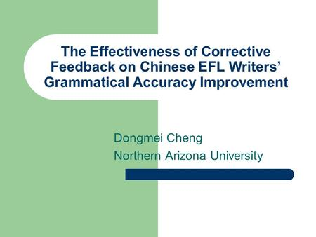 The Effectiveness of Corrective Feedback on Chinese EFL Writers' Grammatical Accuracy Improvement Dongmei Cheng Northern Arizona University.