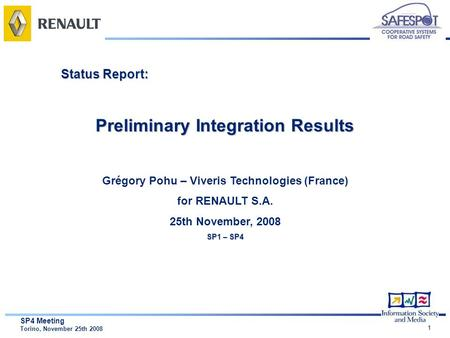1 SP4 Meeting Torino, November 25th 2008 Status Report: Preliminary Integration Results Grégory Pohu – Viveris Technologies (France) for RENAULT S.A. 25th.