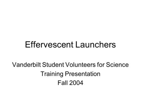 Effervescent Launchers Vanderbilt Student Volunteers for Science Training Presentation Fall 2004.