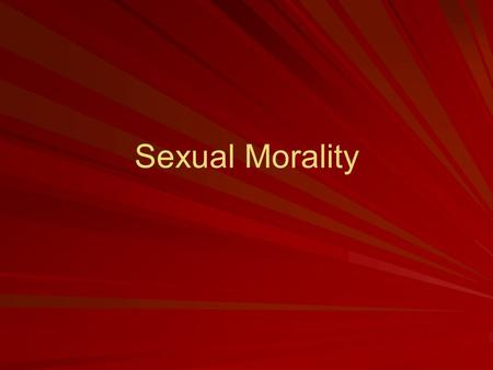 Sexual Morality. The Traditional View of Sexual Morality All sex outside marriage is wrong View that everything in nature has a purpose, derived from.