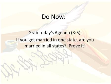 Do Now: Grab today's Agenda (3:5). If you get married in one state, are you married in all states? Prove it!