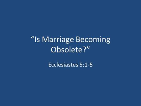 """Is Marriage Becoming Obsolete?"" Ecclesiastes 5:1-5."