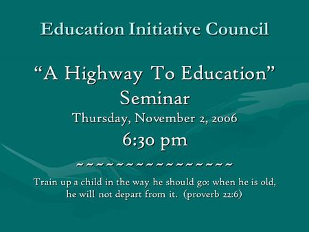 "Education Initiative Council ""A Highway To Education"" Seminar Thursday, November 2, 2006 6:30 pm ~~~~~~~~~~~~~~~~ Train up a child in the way he should."