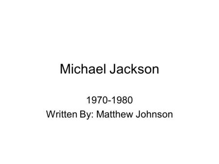 Michael Jackson 1970-1980 Written By: Matthew Johnson.