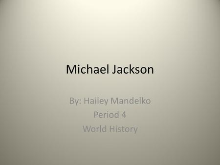 Michael Jackson By: Hailey Mandelko Period 4 World History.