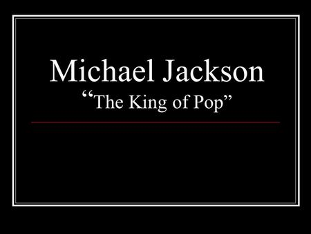 "Michael Jackson "" The King of Pop"". Michael's Early life: Born on August 29, 1958 in Gary, Indiana, Michael was one of nine children. His father Joe."