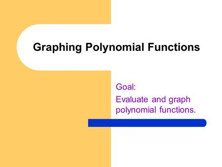 Graphing Polynomial Functions Goal: Evaluate and graph polynomial functions.