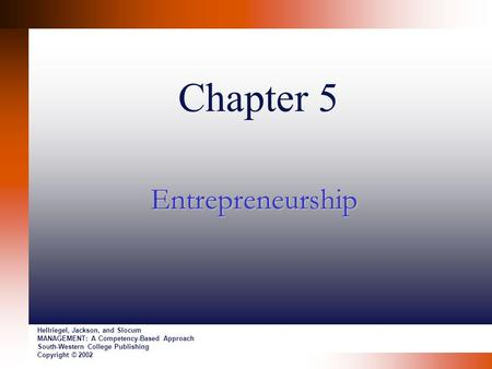 Chapter 5 Entrepreneurship Hellriegel, Jackson, and Slocum MANAGEMENT: A Competency-Based Approach South-Western College Publishing Copyright © 2002.