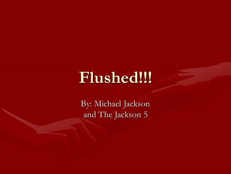 Flushed!!! By: Michael Jackson and The Jackson 5.