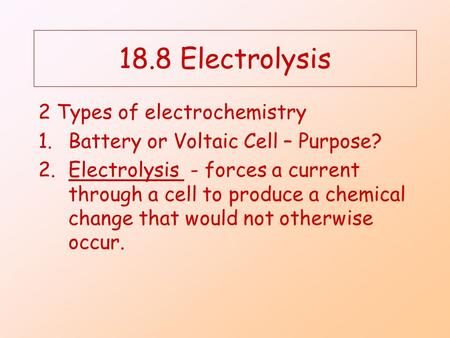 18.8 Electrolysis 2 Types of electrochemistry 1.Battery or Voltaic Cell – Purpose? 2.Electrolysis - forces a current through a cell to produce a chemical.