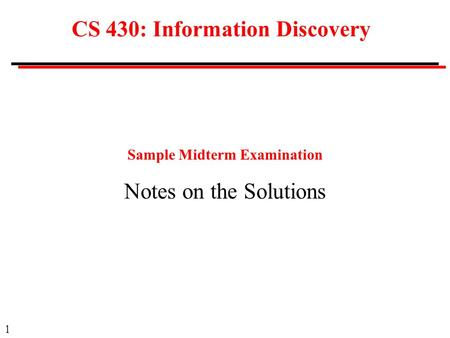1 CS 430: Information Discovery Sample Midterm Examination Notes on the Solutions.