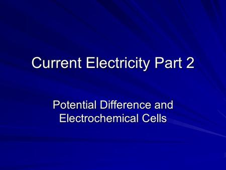 Current Electricity Part 2 Potential Difference and Electrochemical Cells.