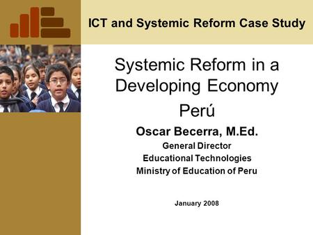 ICT and Systemic Reform Case Study Systemic Reform in a Developing Economy Perú Oscar Becerra, M.Ed. General Director Educational Technologies Ministry.