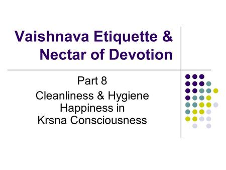 Vaishnava Etiquette & Nectar of Devotion Part 8 Cleanliness & Hygiene Happiness in Krsna Consciousness.