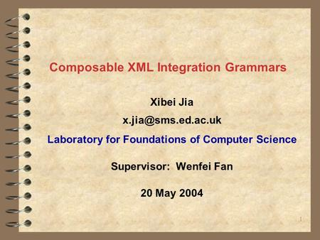 1 Composable XML Integration Grammars Xibei Jia Laboratory for Foundations of Computer Science Supervisor: Wenfei Fan 20 May 2004.