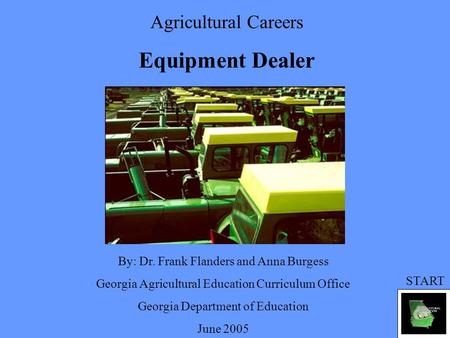 Agricultural Careers Equipment Dealer By: Dr. Frank Flanders and Anna Burgess Georgia Agricultural Education Curriculum Office Georgia Department of Education.