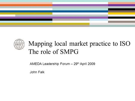 Mapping local market practice to ISO The role of SMPG AMEDA Leadership Forum – 29 th April 2009 John Falk.