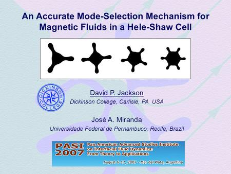 An Accurate Mode-Selection Mechanism for Magnetic Fluids in a Hele-Shaw Cell David P. Jackson Dickinson College, Carlisle, PA USA José A. Miranda Universidade.