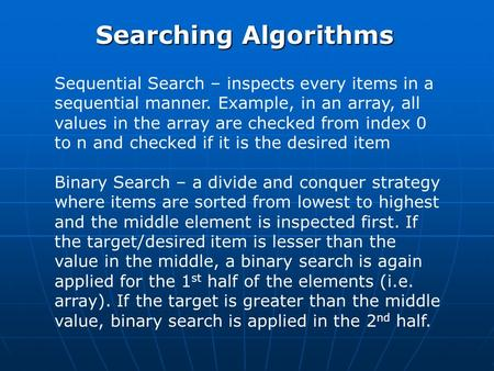 Searching Algorithms Sequential Search – inspects every items in a sequential manner. Example, in an array, all values in the array are checked from index.