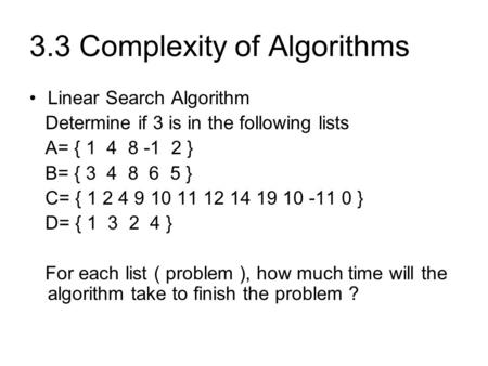 3.3 Complexity of Algorithms Linear Search Algorithm Determine if 3 is in the following lists A= { 1 4 8 -1 2 } B= { 3 4 8 6 5 } C= { 1 2 4 9 10 11 12.