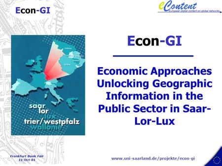 www.uni-saarland.de/projekte/econ-gi Econ-GI Frankfurt Book Fair 11-Oct-01 Econ-GI Economic Approaches Unlocking Geographic Information in the Public.