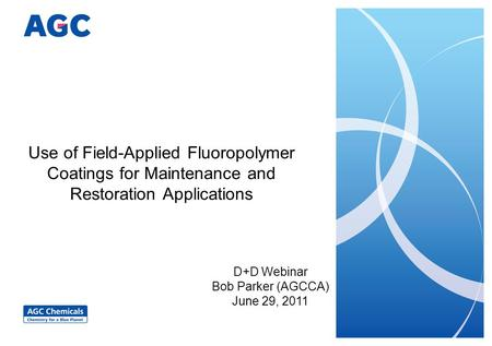 Use of Field-Applied Fluoropolymer Coatings for Maintenance and Restoration Applications D+D Webinar Bob Parker (AGCCA) June 29, 2011.