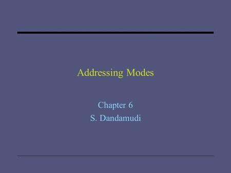 "Addressing Modes Chapter 6 S. Dandamudi. 2005 To be used with S. Dandamudi, ""Introduction to Assembly Language Programming,"" Second Edition, Springer,"