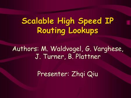 Scalable High Speed IP Routing Lookups Scalable High Speed IP Routing Lookups Authors: M. Waldvogel, G. Varghese, J. Turner, B. Plattner Presenter: Zhqi.