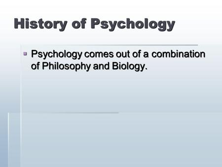 History of Psychology  Psychology comes out of a combination of Philosophy and Biology.