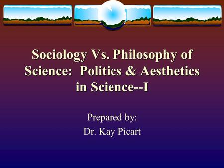 Sociology Vs. Philosophy of Science: Politics & Aesthetics in Science--I Prepared by: Dr. Kay Picart.