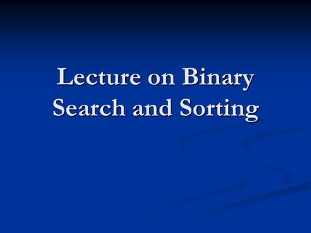 Lecture on Binary Search and Sorting. Another Algorithm Example SEARCHING: a common problem in computer science involves storing and maintaining large.