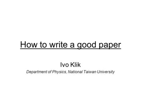 How to write a good paper Ivo Klik Department of Physics, National Taiwan University.