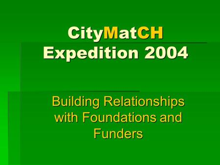 CityMatCH Expedition 2004 Building Relationships with Foundations and Funders.