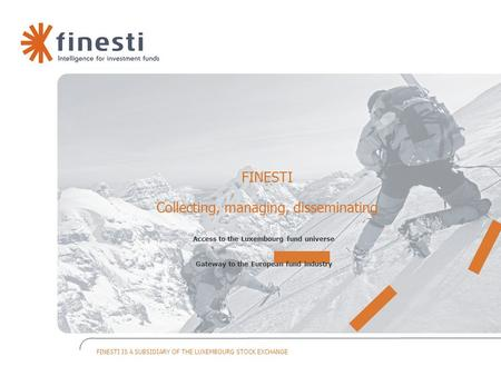 FINESTI IS A SUBSIDIARY OF THE LUXEMBOURG STOCK EXCHANGE FINESTI Collecting, managing, disseminating Access to the Luxembourg fund universe Gateway to.