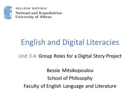 English and Digital Literacies Unit 3.4: Group Roles for a Digital Story Project Bessie Mitsikopoulou School of Philosophy Faculty of English Language.