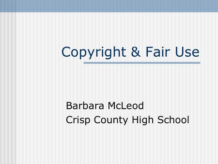 Copyright & Fair Use Barbara McLeod Crisp County High School.