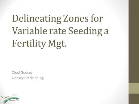 Delineating Zones for Variable rate Seeding a Fertility Mgt. Chad Godsey Godsey Precision Ag.