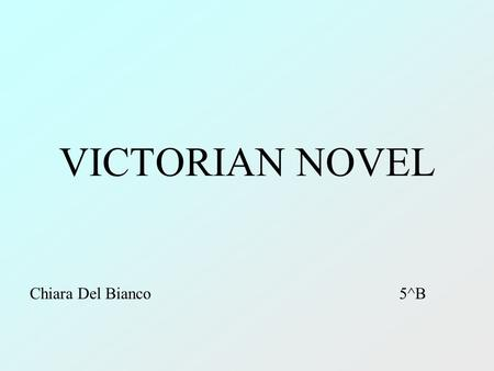 VICTORIAN NOVEL Chiara Del Bianco 5^B. CONTEXT 1837: Queen Victoria became Queen of the United Kingdom. Social changes: Industrial Revolution, the struggle.