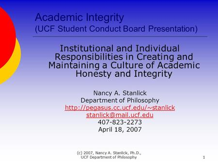 (c) 2007, Nancy A. Stanlick, Ph.D., UCF Department of Philosophy1 Academic Integrity (UCF Student Conduct Board Presentation) Institutional and Individual.