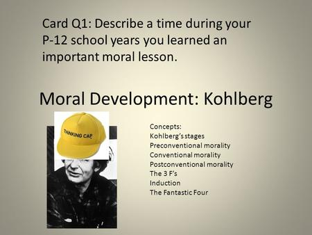 Moral Development: Kohlberg Card Q1: Describe a time during your P-12 school years you learned an important moral lesson. Concepts: Kohlberg's stages Preconventional.