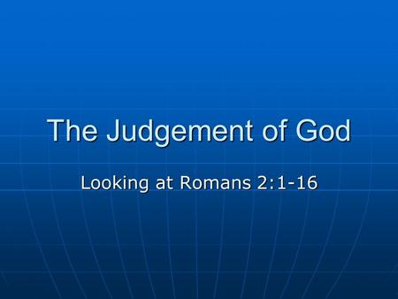 The Judgement of God Looking at Romans 2:1-16. Paul's Letter to the Romans 2 Introduction Throughout the first chapter, he has been showing how the pagan.